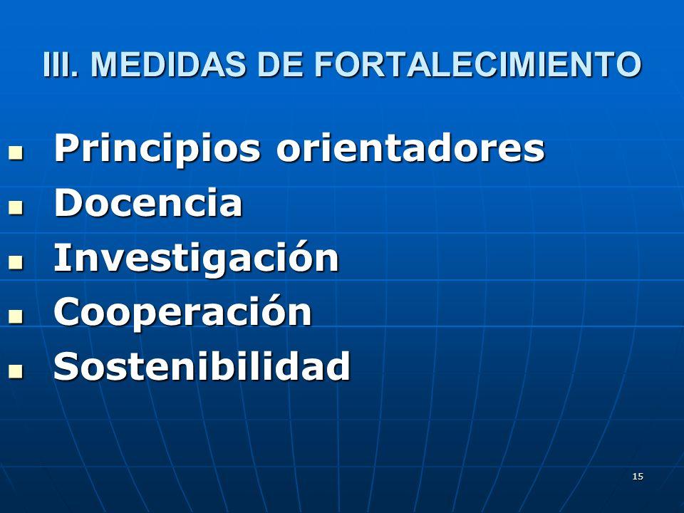15 III. MEDIDAS DE FORTALECIMIENTO Principios orientadores Principios orientadores Docencia Docencia Investigación Investigación Cooperación Cooperaci