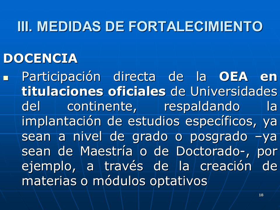 18 III. MEDIDAS DE FORTALECIMIENTO DOCENCIA Participación directa de la OEA en titulaciones oficiales de Universidades del continente, respaldando la