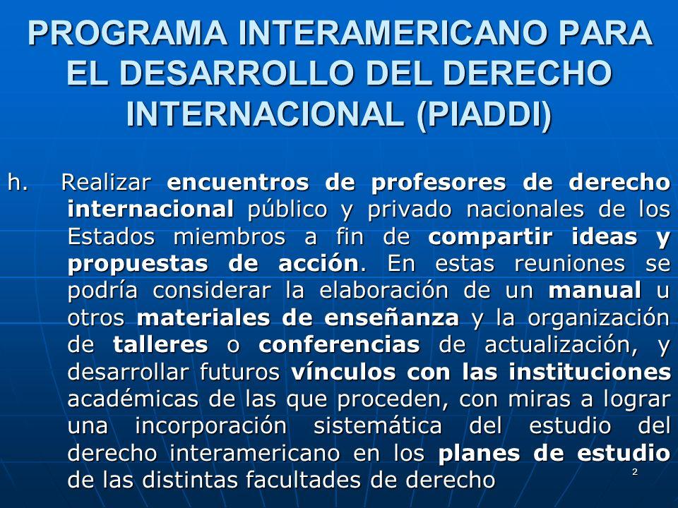 2 PROGRAMA INTERAMERICANO PARA EL DESARROLLO DEL DERECHO INTERNACIONAL (PIADDI) h. Realizar encuentros de profesores de derecho internacional público
