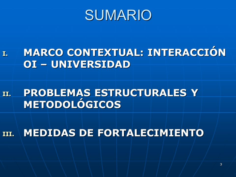 3SUMARIO I. MARCO CONTEXTUAL: INTERACCIÓN OI – UNIVERSIDAD II. PROBLEMAS ESTRUCTURALES Y METODOLÓGICOS III. MEDIDAS DE FORTALECIMIENTO