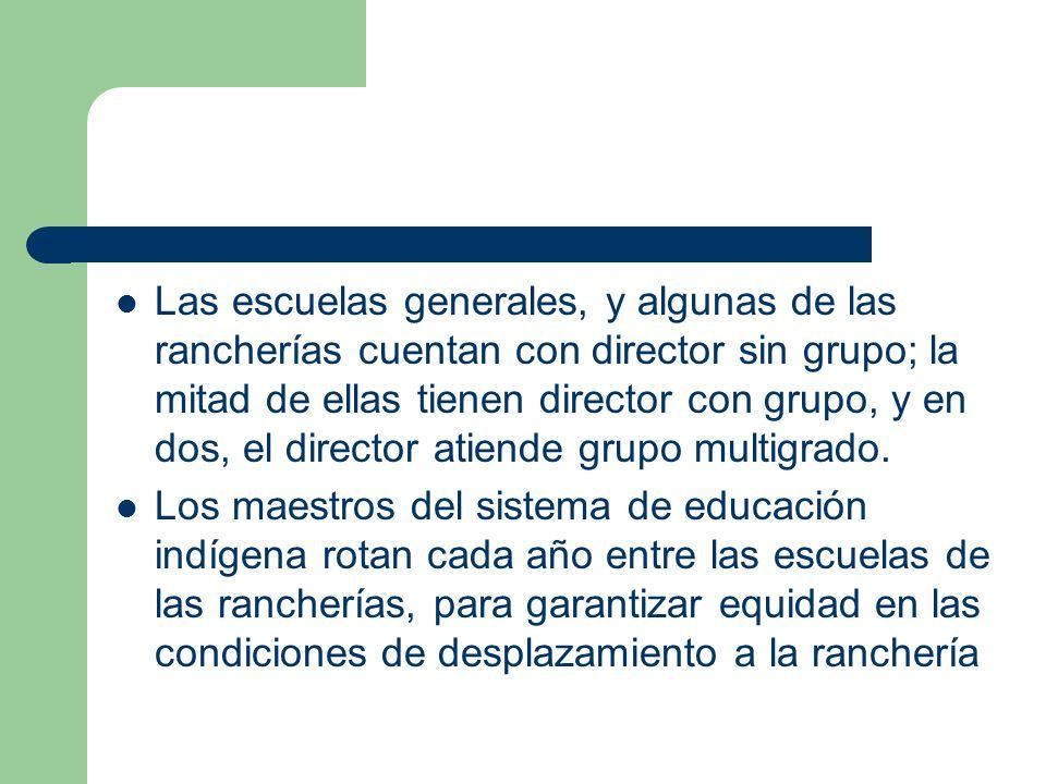 Las escuelas generales, y algunas de las rancherías cuentan con director sin grupo; la mitad de ellas tienen director con grupo, y en dos, el director