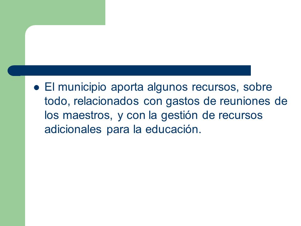 El municipio aporta algunos recursos, sobre todo, relacionados con gastos de reuniones de los maestros, y con la gestión de recursos adicionales para