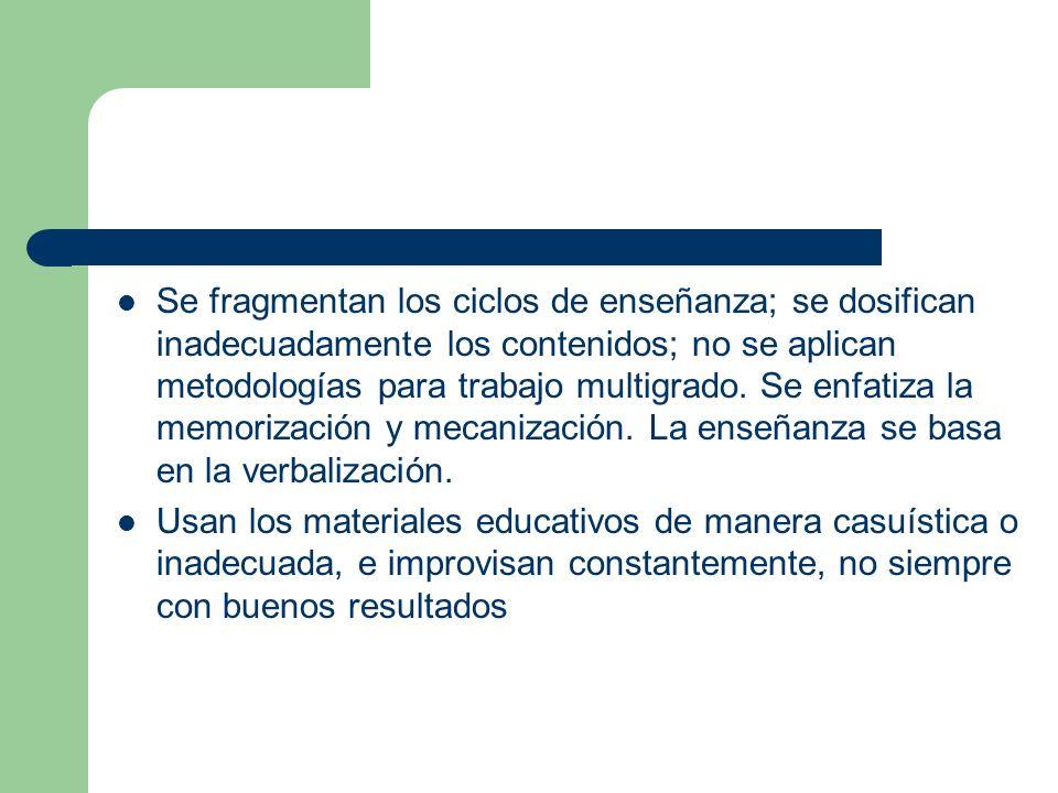 Se fragmentan los ciclos de enseñanza; se dosifican inadecuadamente los contenidos; no se aplican metodologías para trabajo multigrado. Se enfatiza la