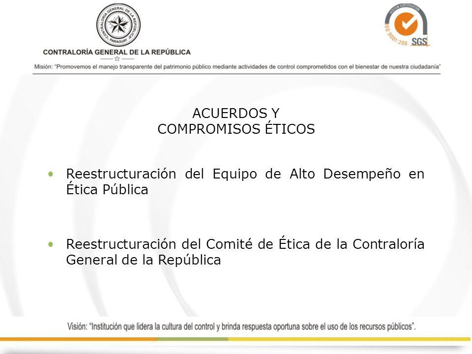 ACUERDOS Y COMPROMISOS ÉTICOS Reestructuración del Equipo de Alto Desempeño en Ética Pública Reestructuración del Comité de Ética de la Contraloría Ge