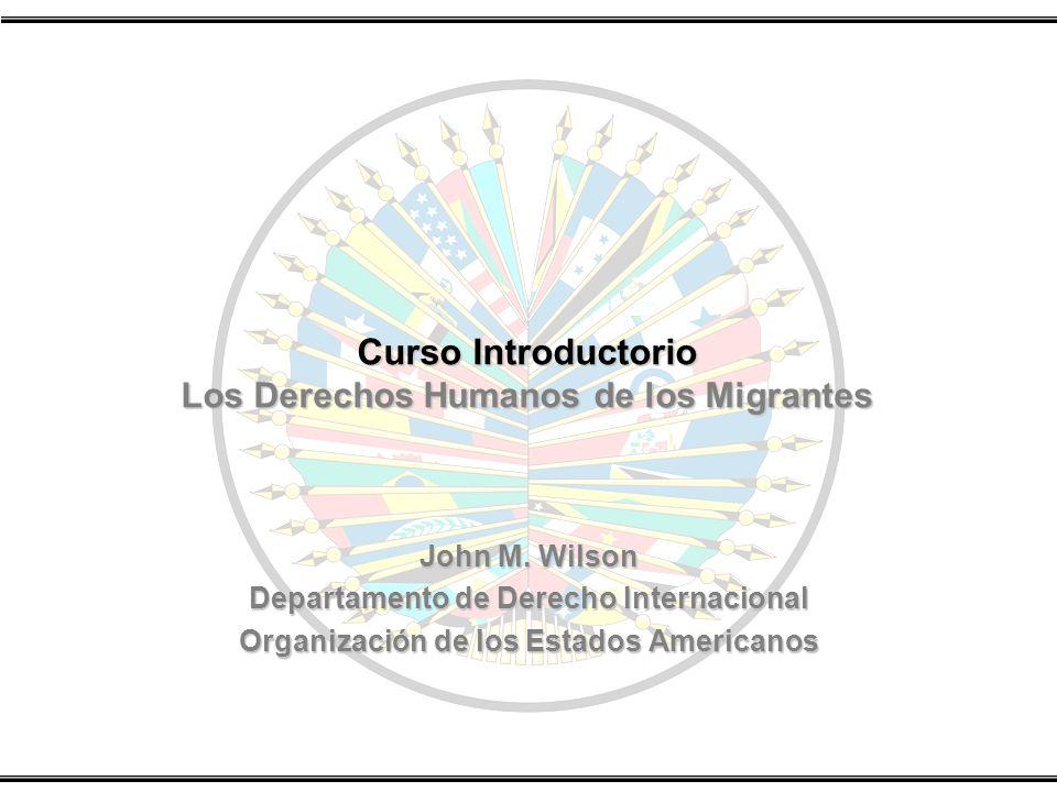 Curso Introductorio Los Derechos Humanos de los Migrantes John M. Wilson Departamento de Derecho Internacional Organización de los Estados Americanos