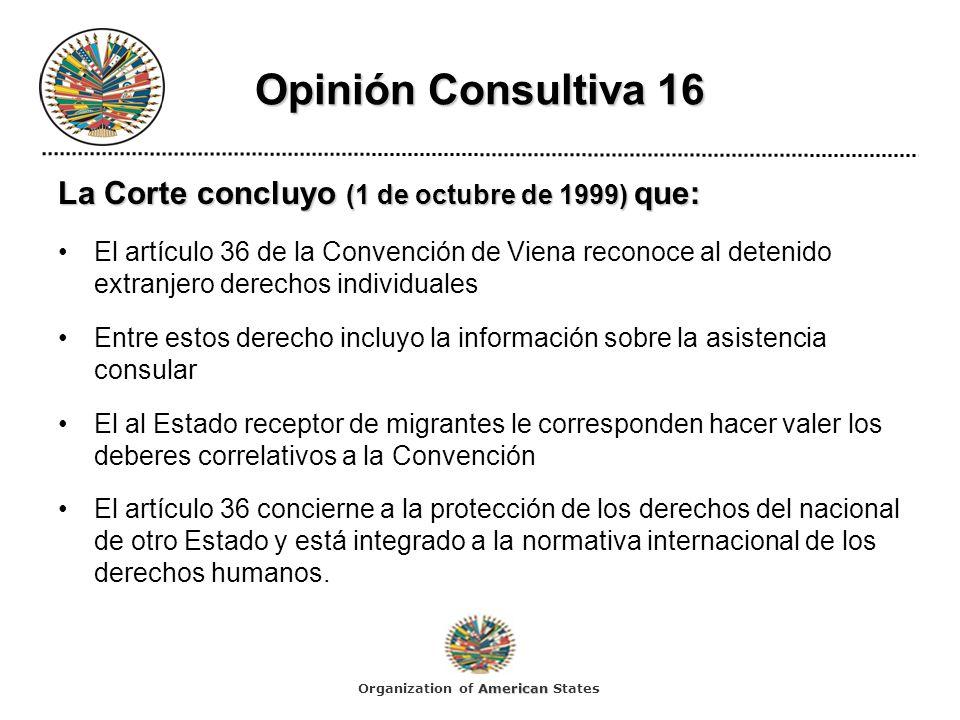 Opinión Consultiva 16 La Corte concluyo (1 de octubre de 1999) que: El artículo 36 de la Convención de Viena reconoce al detenido extranjero derechos