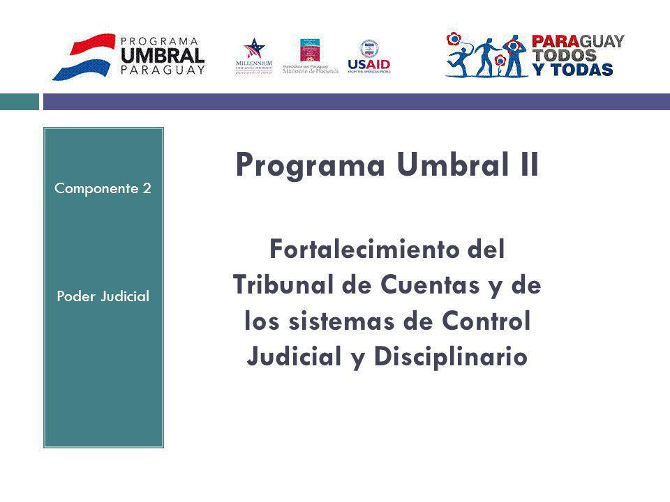 Programa Umbral II Fortalecimiento del Tribunal de Cuentas y de los sistemas de Control Judicial y Disciplinario Componente 2 Poder Judicial