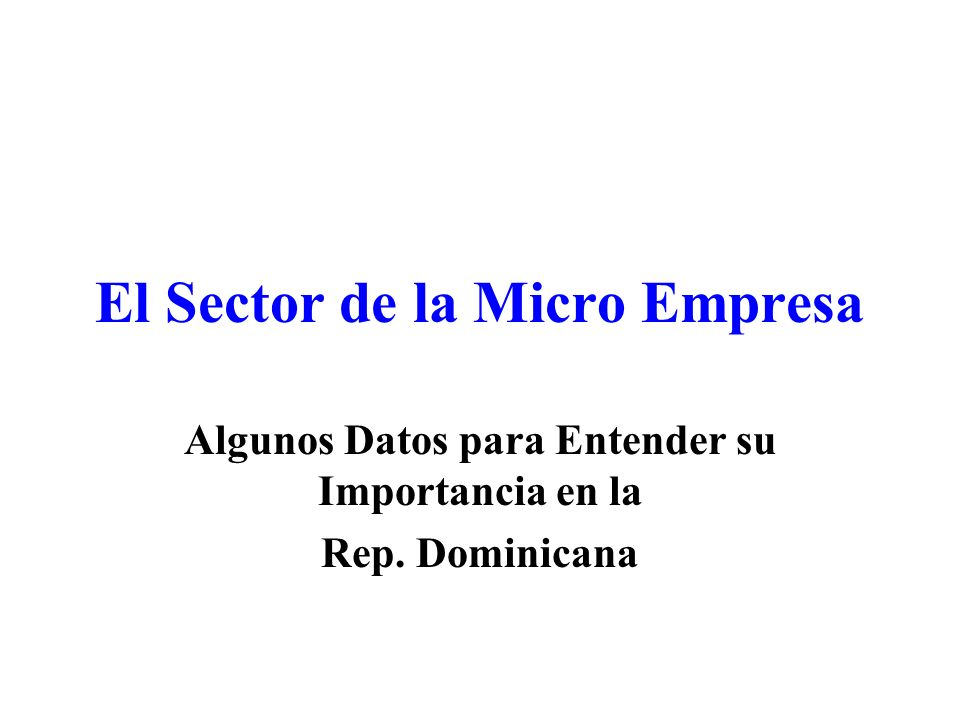 El Sector de la Micro Empresa Algunos Datos para Entender su Importancia en la Rep. Dominicana