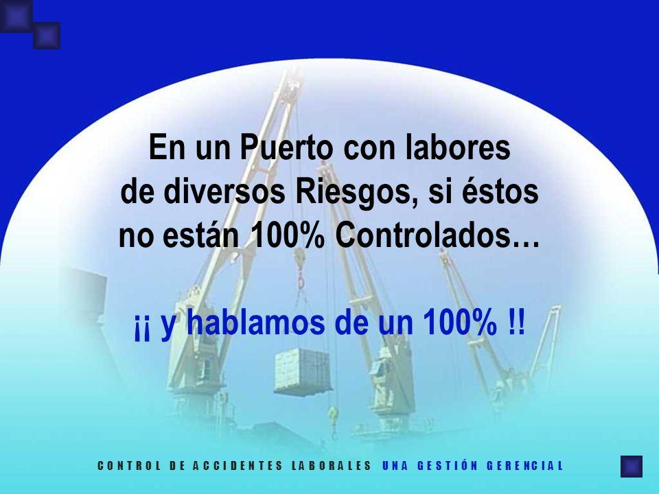 En un Puerto con labores de diversos Riesgos, si éstos no están 100% Controlados… C O N T R O L D E A C C I D E N T E S L A B O R A L E S U N A G E S