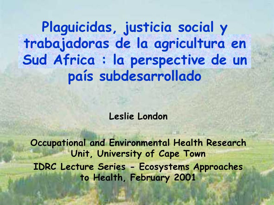 Plaguicidas, justicia social y trabajadoras de la agricultura en Sud Africa : la perspective de un país subdesarrollado Leslie London Occupational and Environmental Health Research Unit, University of Cape Town IDRC Lecture Series - Ecosystems Approaches to Health, February 2001