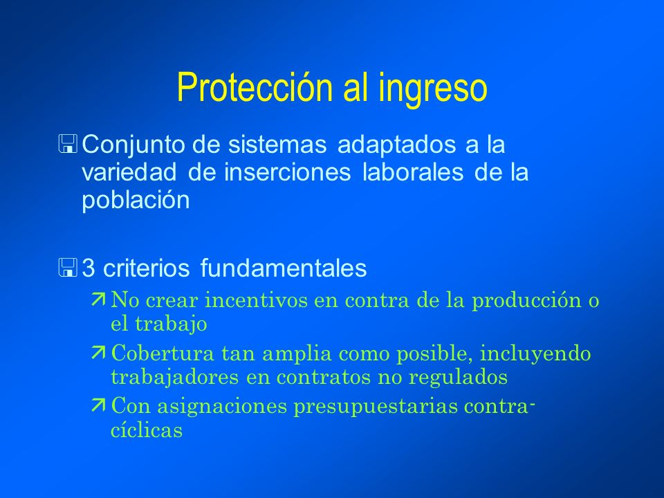 Protección al ingreso <Conjunto de sistemas adaptados a la variedad de inserciones laborales de la población <3 criterios fundamentales äNo crear incentivos en contra de la producción o el trabajo äCobertura tan amplia como posible, incluyendo trabajadores en contratos no regulados äCon asignaciones presupuestarias contra- cíclicas
