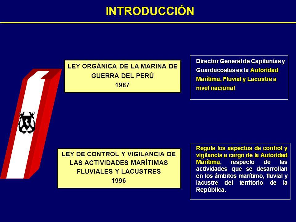Director General de Capitanías y Guardacostas es la Autoridad Marítima, Fluvial y Lacustre a nivel nacional LEY ORGÁNICA DE LA MARINA DE GUERRA DEL PERÚ 1987 LEY DE CONTROL Y VIGILANCIA DE LAS ACTIVIDADES MARÍTIMAS FLUVIALES Y LACUSTRES 1996 Regula los aspectos de control y vigilancia a cargo de la Autoridad Marítima, respecto de las actividades que se desarrollan en los ámbitos marítimo, fluvial y lacustre del territorio de la República.