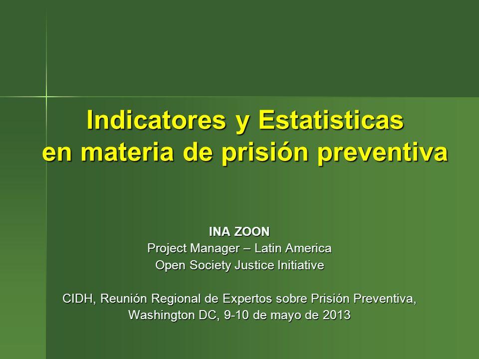 Indicatores y Estatisticas en materia de prisión preventiva INA ZOON Project Manager – Latin America Open Society Justice Initiative CIDH, Reunión Regional de Expertos sobre Prisión Preventiva, Washington DC, 9-10 de mayo de 2013