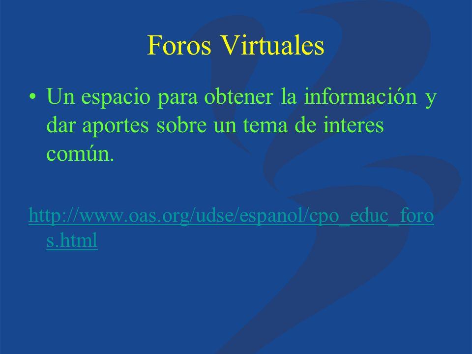 Foros Virtuales Un espacio para obtener la información y dar aportes sobre un tema de interes común. http://www.oas.org/udse/espanol/cpo_educ_foro s.h