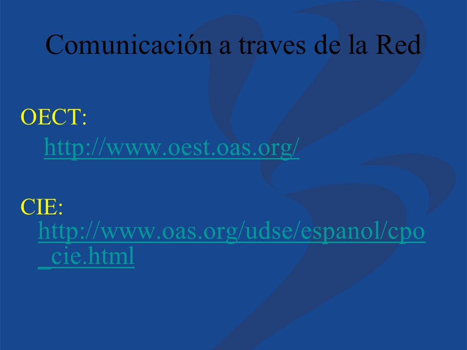 Comunicación a traves de la Red OECT: http://www.oest.oas.org/ CIE: http://www.oas.org/udse/espanol/cpo _cie.html http://www.oas.org/udse/espanol/cpo _cie.html