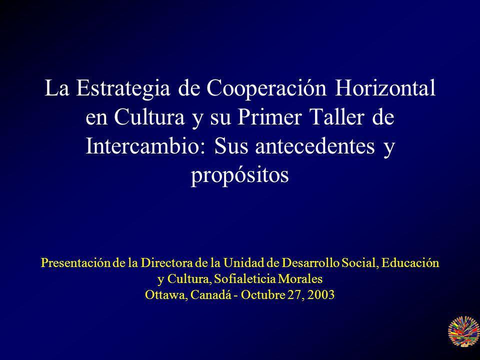 La Estrategia de Cooperación Horizontal en Cultura y su Primer Taller de Intercambio: Sus antecedentes y propósitos Presentación de la Directora de la Unidad de Desarrollo Social, Educación y Cultura, Sofialeticia Morales Ottawa, Canadá - Octubre 27, 2003