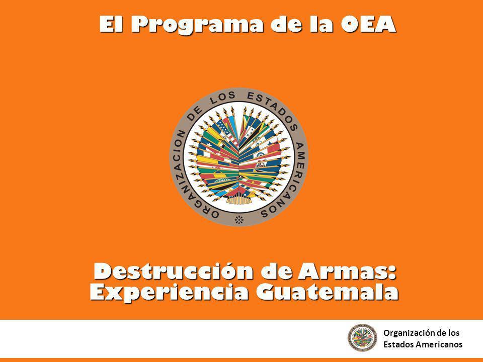 Destrucción de Armas: Experiencia Guatemala Organización de los Estados Americanos El Programa de la OEA