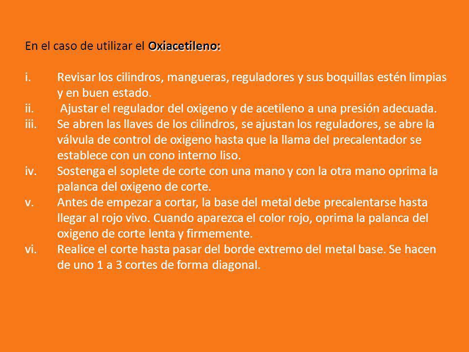 Oxiacetileno: En el caso de utilizar el Oxiacetileno: i.Revisar los cilindros, mangueras, reguladores y sus boquillas estén limpias y en buen estado.