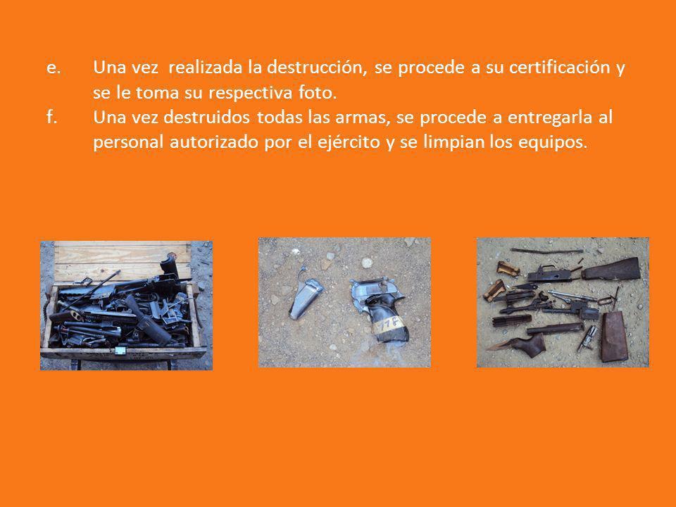 e.Una vez realizada la destrucción, se procede a su certificación y se le toma su respectiva foto. f.Una vez destruidos todas las armas, se procede a