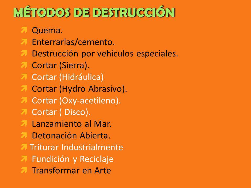 MÉTODOS DE DESTRUCCIÓN MÉTODOS DE DESTRUCCIÓN Quema. Enterrarlas/cemento. Destrucción por vehículos especiales. Cortar (Sierra). Cortar (Hidráulica) C