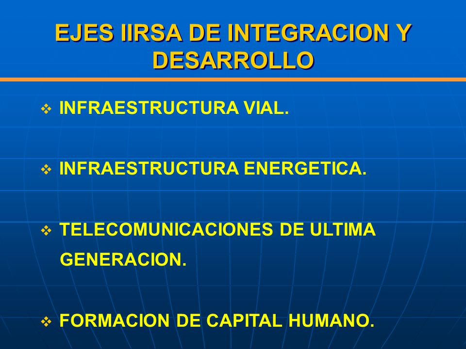 EJES IIRSA DE INTEGRACION Y DESARROLLO INFRAESTRUCTURA VIAL. INFRAESTRUCTURA ENERGETICA. TELECOMUNICACIONES DE ULTIMA GENERACION. FORMACION DE CAPITAL