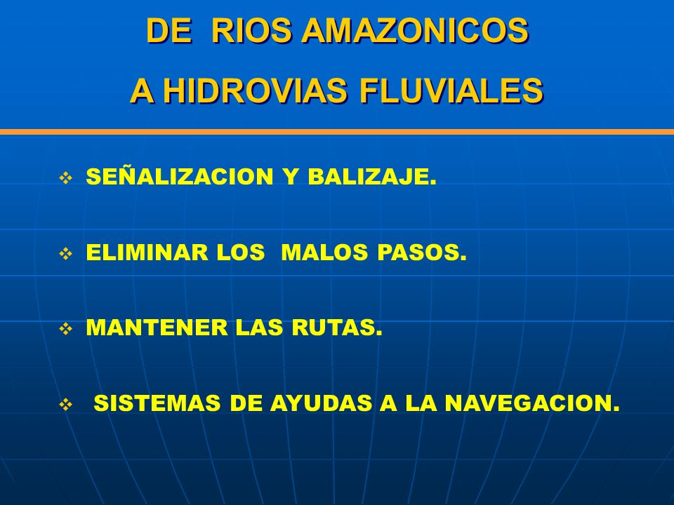 DE RIOS AMAZONICOS A HIDROVIAS FLUVIALES DE RIOS AMAZONICOS A HIDROVIAS FLUVIALES SEÑALIZACION Y BALIZAJE. ELIMINAR LOS MALOS PASOS. MANTENER LAS RUTA