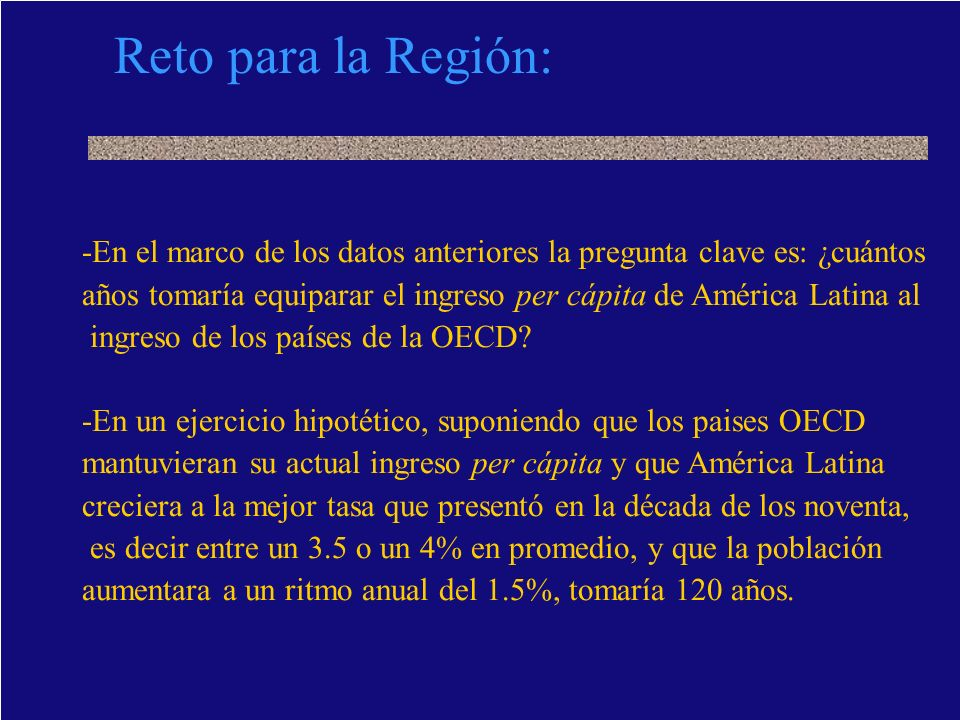 Reto para la Región: - En el marco de los datos anteriores la pregunta clave es: ¿cuántos años tomaría equiparar el ingreso per cápita de América Lati