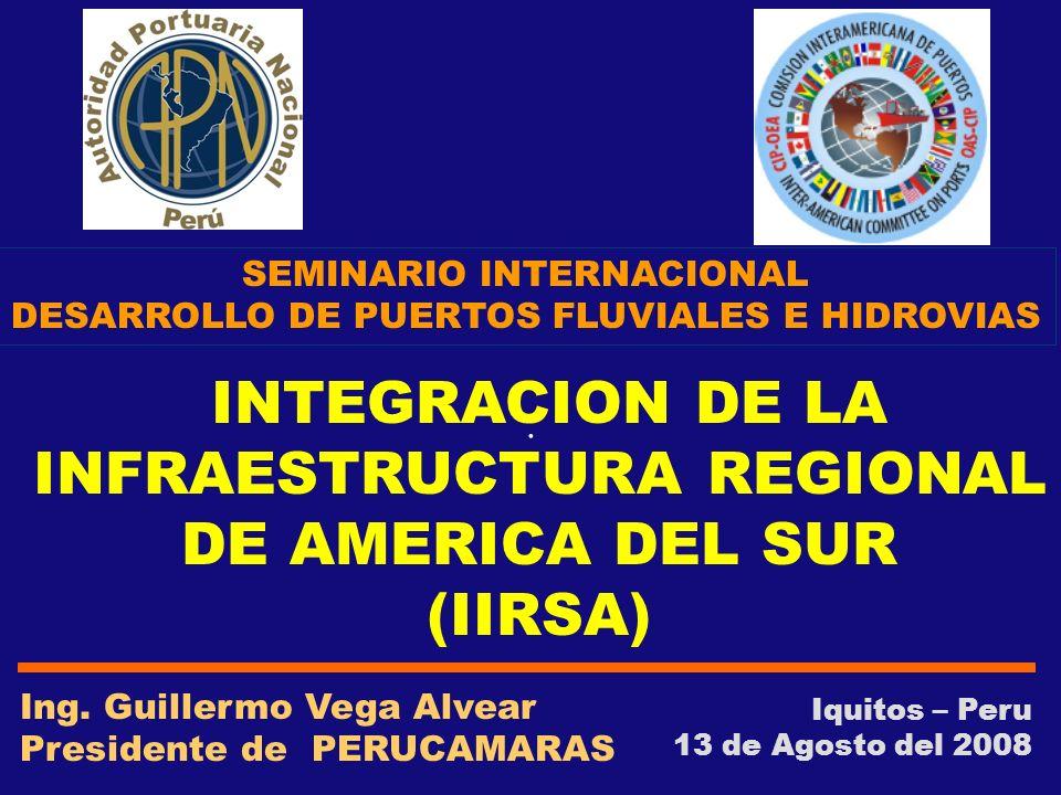 . Iquitos – Peru 13 de Agosto del 2008 INTEGRACION DE LA INFRAESTRUCTURA REGIONAL DE AMERICA DEL SUR (IIRSA) Ing. Guillermo Vega Alvear Presidente de