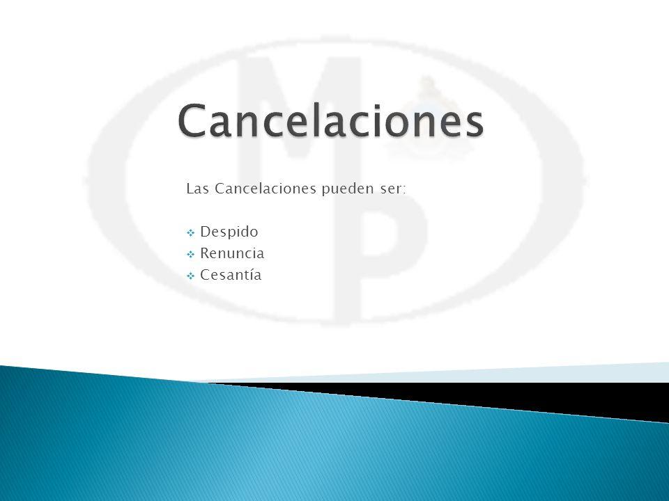 Las Cancelaciones pueden ser: Despido Renuncia Cesantía
