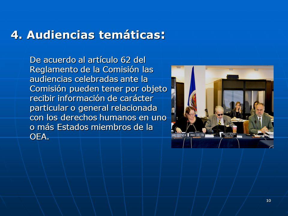 10 4. Audiencias temáticas : De acuerdo al artículo 62 del Reglamento de la Comisión las audiencias celebradas ante la Comisión pueden tener por objet