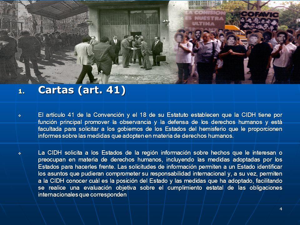 4 1. Cartas (art. 41) El artículo 41 de la Convención y el 18 de su Estatuto establecen que la CIDH tiene por función principal promover la observanci