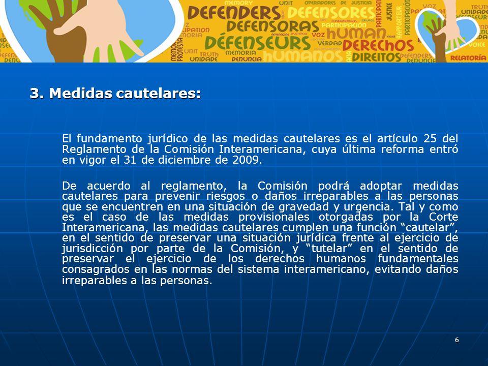 6 3. Medidas cautelares: El fundamento jurídico de las medidas cautelares es el artículo 25 del Reglamento de la Comisión Interamericana, cuya última