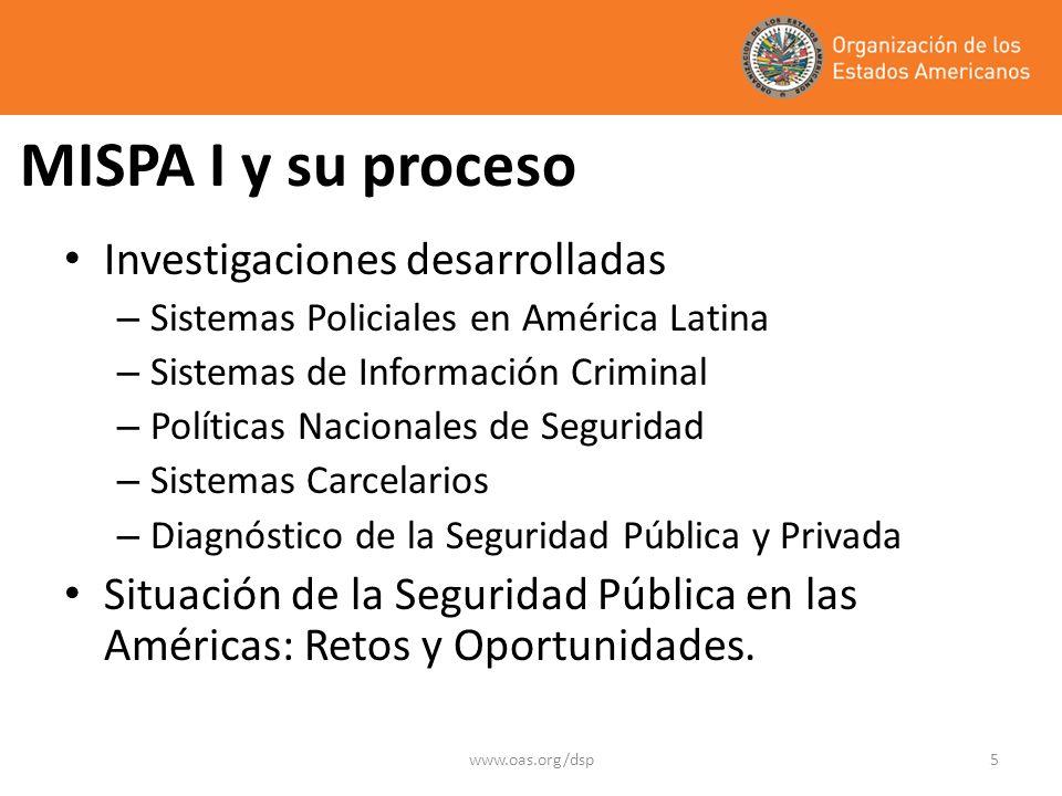 www.oas.org/dsp5 MISPA I y su proceso Investigaciones desarrolladas – Sistemas Policiales en América Latina – Sistemas de Información Criminal – Políticas Nacionales de Seguridad – Sistemas Carcelarios – Diagnóstico de la Seguridad Pública y Privada Situación de la Seguridad Pública en las Américas: Retos y Oportunidades.