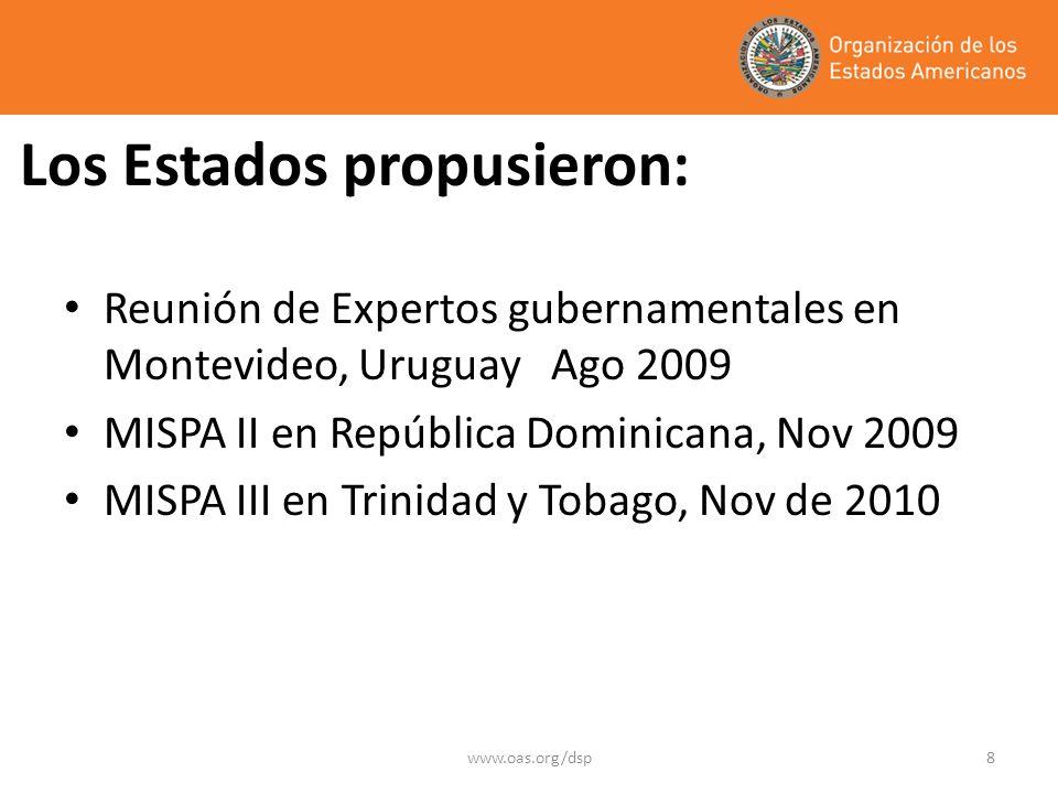 www.oas.org/dsp8 Los Estados propusieron: Reunión de Expertos gubernamentales en Montevideo, Uruguay Ago 2009 MISPA II en República Dominicana, Nov 2009 MISPA III en Trinidad y Tobago, Nov de 2010