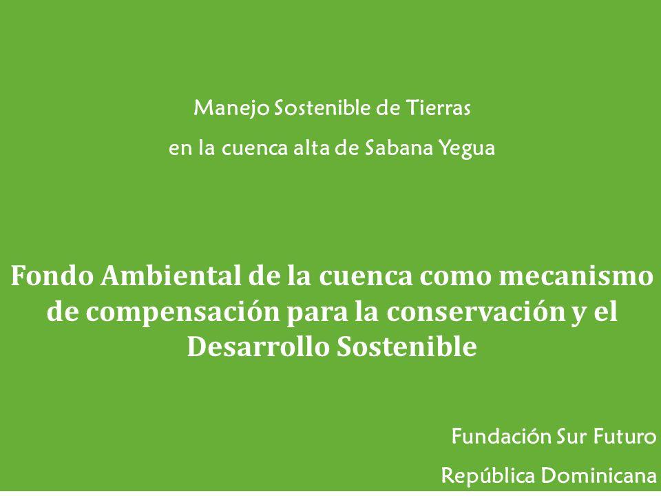 Oportunidades de inversión Manejo Sostenible de Tierras en la cuenca alta de Sabana Yegua Fondo Ambiental de la cuenca como mecanismo de compensación