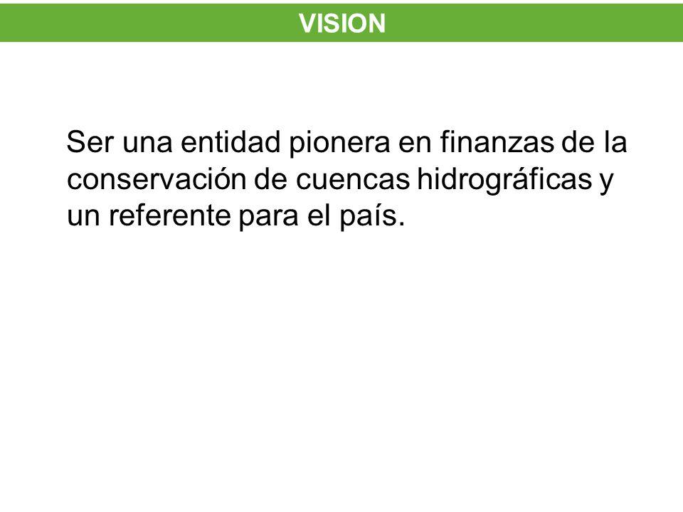 Ser una entidad pionera en finanzas de la conservación de cuencas hidrográficas y un referente para el país. VISION