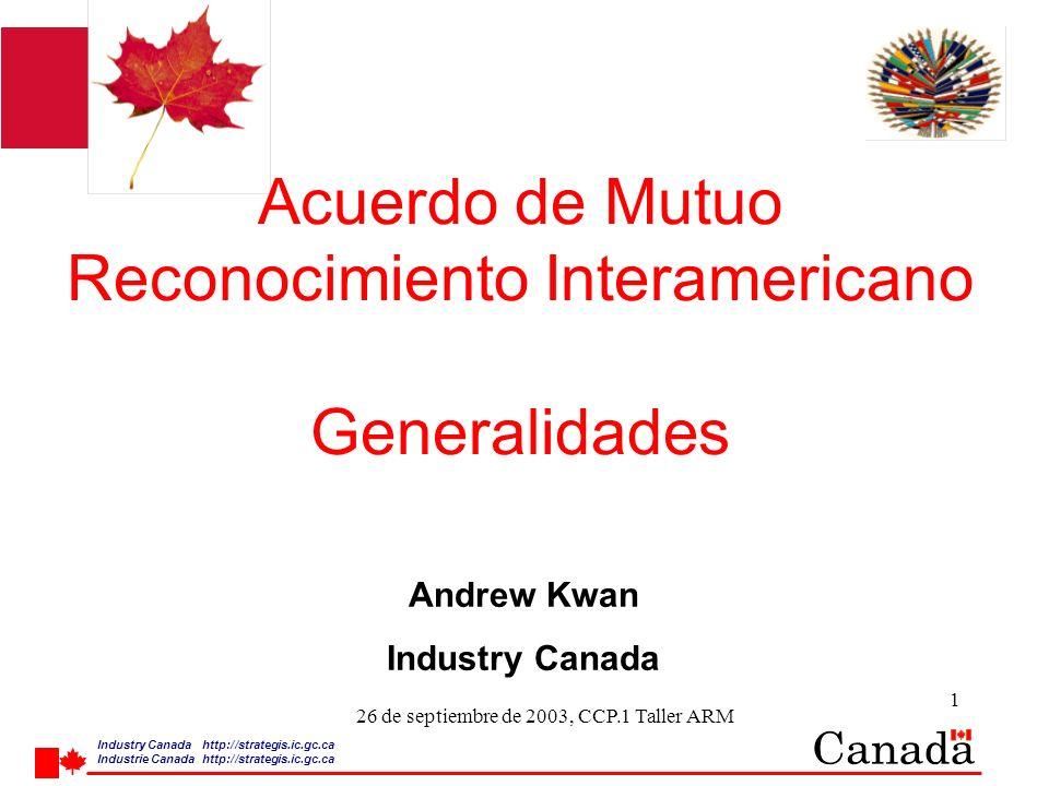 Industry Canada http:/ /strategis.ic.gc.ca Industrie Canada http:/ /strategis.ic.gc.ca 1 26 de septiembre de 2003, CCP.1 Taller ARM Acuerdo de Mutuo Reconocimiento Interamericano Generalidades Andrew Kwan Industry Canada