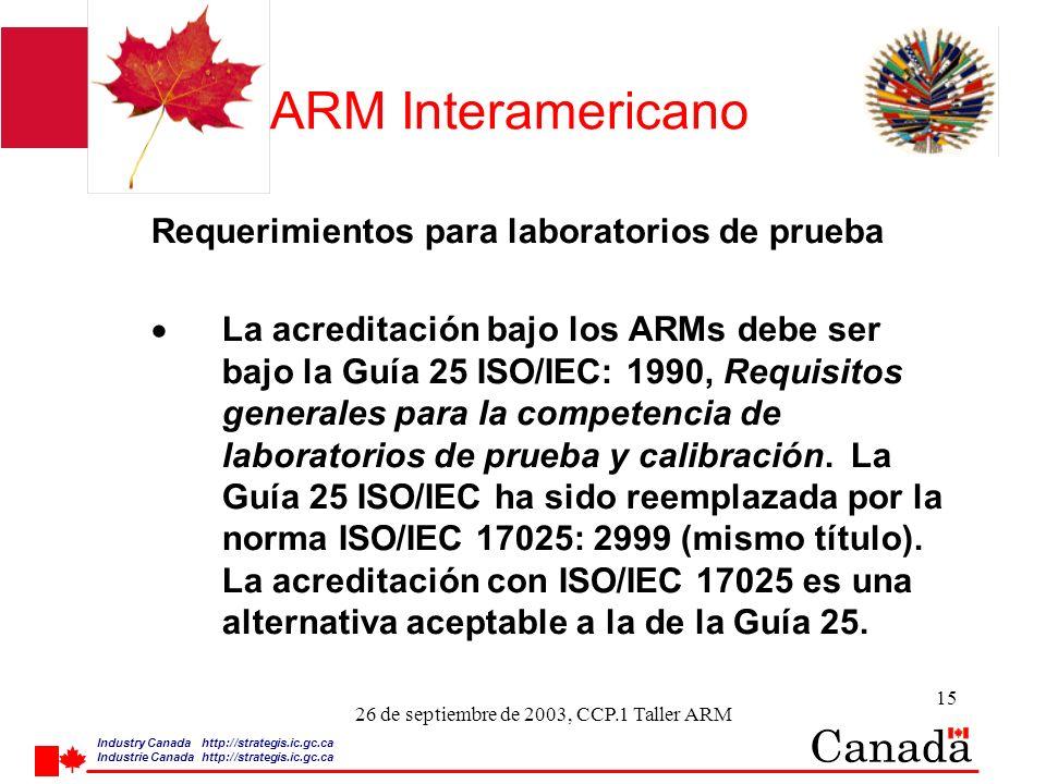 Industry Canada http:/ /strategis.ic.gc.ca Industrie Canada http:/ /strategis.ic.gc.ca 15 26 de septiembre de 2003, CCP.1 Taller ARM ARM Interamericano Requerimientos para laboratorios de prueba La acreditación bajo los ARMs debe ser bajo la Guía 25 ISO/IEC: 1990, Requisitos generales para la competencia de laboratorios de prueba y calibración.