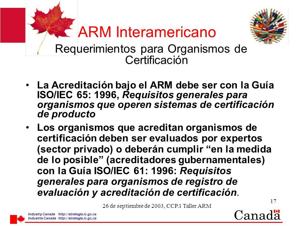 Industry Canada http:/ /strategis.ic.gc.ca Industrie Canada http:/ /strategis.ic.gc.ca 17 26 de septiembre de 2003, CCP.1 Taller ARM ARM Interamericano Requerimientos para Organismos de Certificación La Acreditación bajo el ARM debe ser con la Guía ISO/IEC 65: 1996, Requisitos generales para organismos que operen sistemas de certificación de producto Los organismos que acreditan organismos de certificación deben ser evaluados por expertos (sector privado) o deberán cumplir en la medida de lo posible (acreditadores gubernamentales) con la Guía ISO/IEC 61: 1996: Requisitos generales para organismos de registro de evaluación y acreditación de certificación.