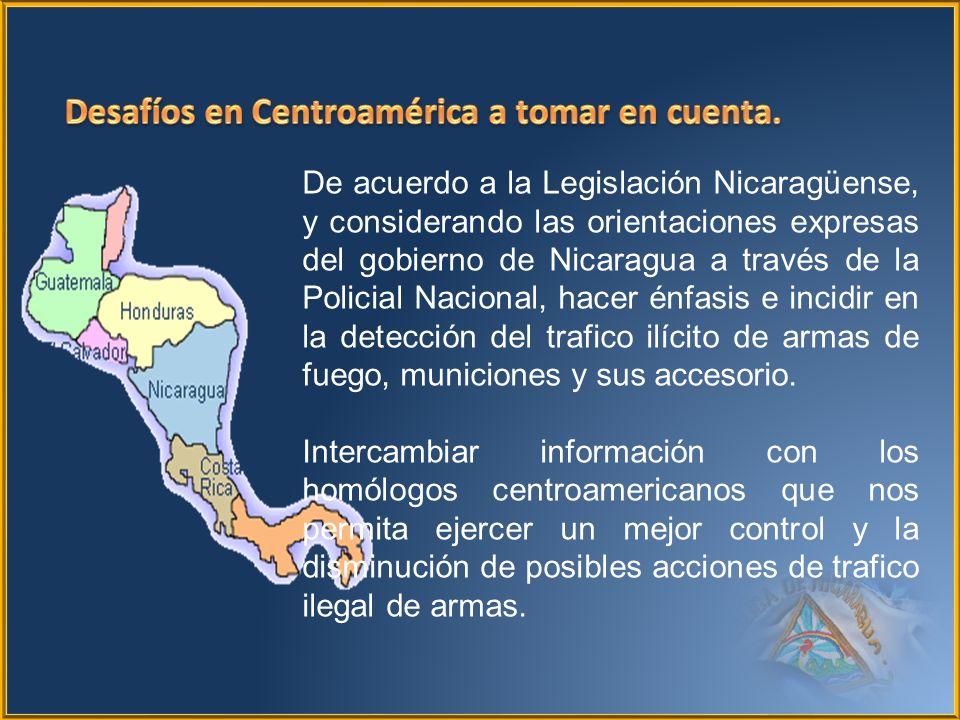 De acuerdo a la Legislación Nicaragüense, y considerando las orientaciones expresas del gobierno de Nicaragua a través de la Policial Nacional, hacer énfasis e incidir en la detección del trafico ilícito de armas de fuego, municiones y sus accesorio.