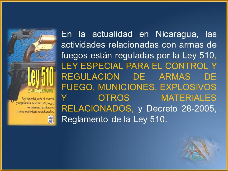 En la actualidad en Nicaragua, las actividades relacionadas con armas de fuegos están reguladas por la Ley 510, LEY ESPECIAL PARA EL CONTROL Y REGULAC