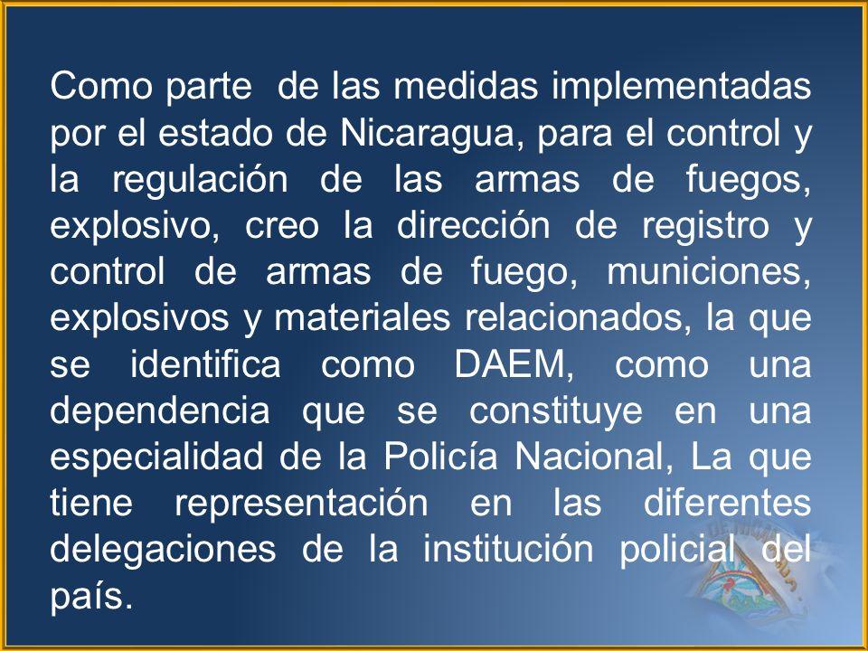 Como parte de las medidas implementadas por el estado de Nicaragua, para el control y la regulación de las armas de fuegos, explosivo, creo la direcci