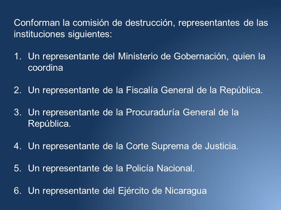 Conforman la comisión de destrucción, representantes de las instituciones siguientes: 1.Un representante del Ministerio de Gobernación, quien la coordina 2.Un representante de la Fiscalía General de la República.