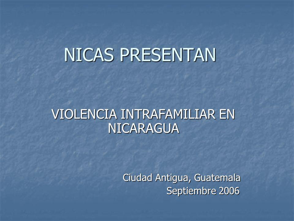 NICAS PRESENTAN VIOLENCIA INTRAFAMILIAR EN NICARAGUA Ciudad Antigua, Guatemala Ciudad Antigua, Guatemala Septiembre 2006 Septiembre 2006