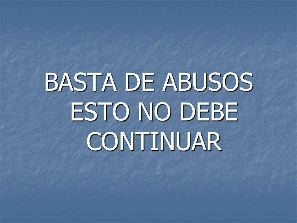 BASTA DE ABUSOS ESTO NO DEBE CONTINUAR