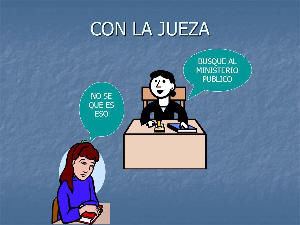 CON LA JUEZA NO SE QUE ES ESO BUSQUE AL MINISTERIO PUBLICO