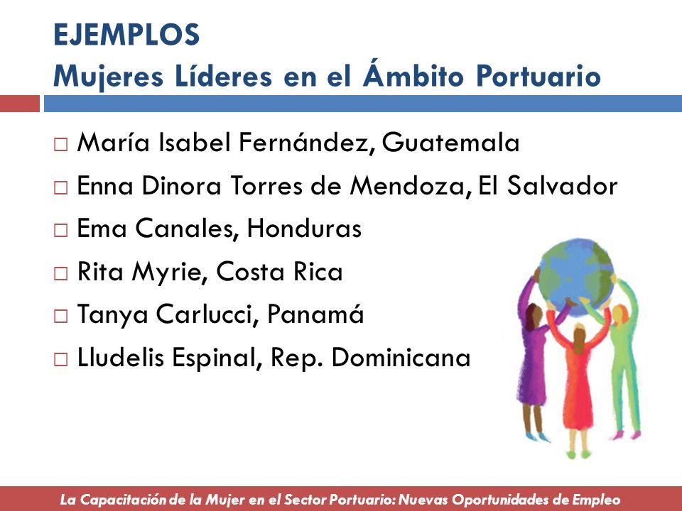 EJEMPLOS Mujeres Líderes en el Ámbito Portuario María Isabel Fernández, Guatemala Enna Dinora Torres de Mendoza, El Salvador Ema Canales, Honduras Rit
