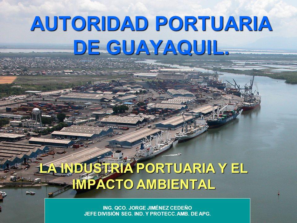 AUTORIDAD PORTUARIA DE GUAYAQUIL. LA INDUSTRIA PORTUARIA Y EL IMPACTO AMBIENTAL ING. QCO. JORGE JIMÉNEZ CEDEÑO JEFE DIVISIÓN SEG. IND. Y PROTECC. AMB.