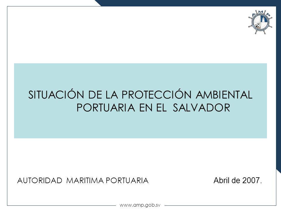 www.amp.gob.sv AUTORIDAD MARITIMA PORTUARIA Abril de 2007. SITUACIÓN DE LA PROTECCIÓN AMBIENTAL PORTUARIA EN EL SALVADOR
