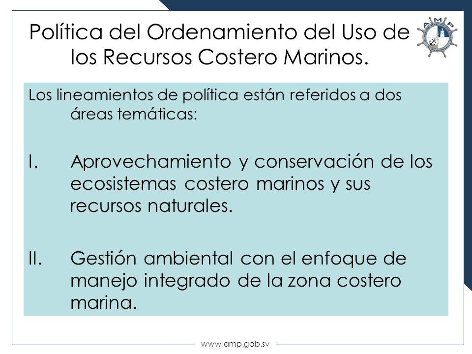 www.amp.gob.sv Política del Ordenamiento del Uso de los Recursos Costero Marinos. Los lineamientos de política están referidos a dos áreas temáticas: